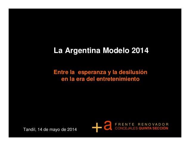 La Argentina Modelo 2014 Entre la esperanza y la desilusión en la era del entretenimiento Tandil, 14 de mayo de 2014 a+ F ...