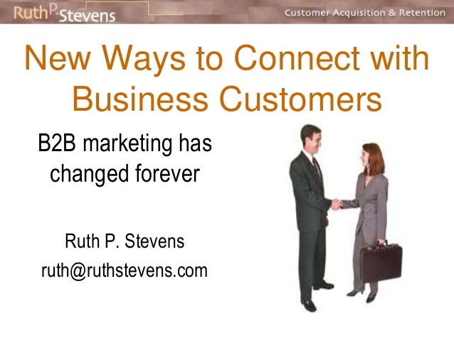 New Ways to Connect with  Business Customers  B2B marketing has  changed forever  Ruth P. Stevens  ruth@ruthstevens.com