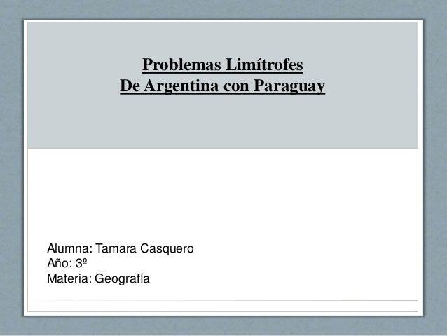 Problemas Limítrofes De Argentina con Paraguay Alumna: Tamara Casquero Año: 3º Materia: Geografía