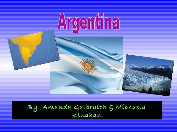 Argentina By: Amanda Galbraith & Michaela Kinahan