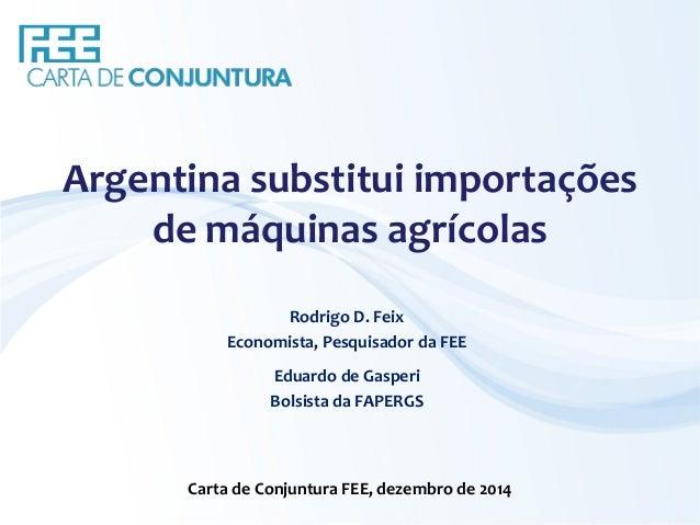 Argentina substitui importações  de máquinas agrícolas  Rodrigo D. Feix  Economista, Pesquisador da FEE  Eduardo de Gasper...