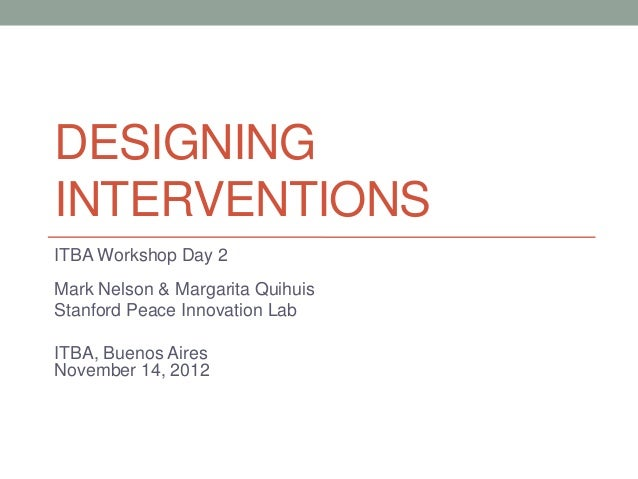 DESIGNINGINTERVENTIONSITBA Workshop Day 2Mark Nelson & Margarita QuihuisStanford Peace Innovation LabITBA, Buenos AiresNov...