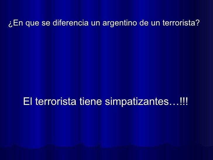 ¿En que se diferencia un argentino de un terrorista?  El terrorista tiene simpatizantes…!!!