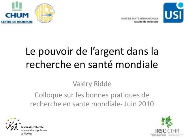 Le pouvoir de l'argent dans larecherche en santé mondiale               Valéry Ridde   Colloque sur les bonnes pratiques d...