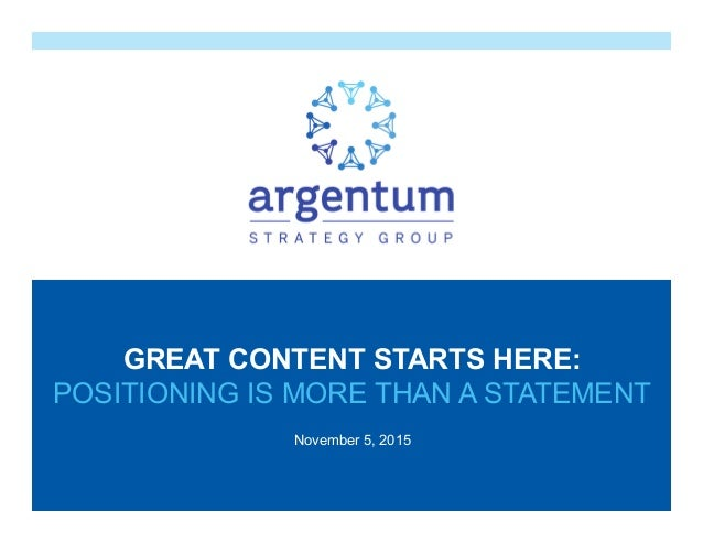 November 5, 2015 GREAT CONTENT STARTS HERE: POSITIONING IS MORE THAN A STATEMENT