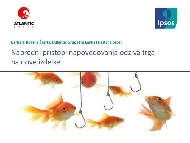 Ipsos Marketing Napredni pristopi napovedovanja odziva trga na nove izdelke Barbara Rogelja Škerlič (Atlantic Grupa) in Le...