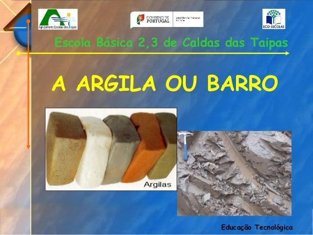 Escola Básica 2,3 de Caldas das TaipasA ARGILA OU BARRO                           Educação Tecnológica