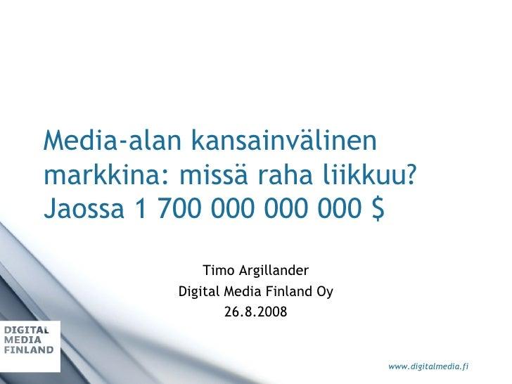Media-alan kansainvälinen markkina: missä raha liikkuu? Jaossa 1 700 000 000 000 $ Timo Argillander Digital Media Finland ...