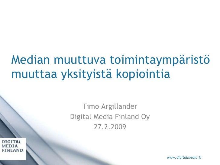 Median muuttuva toimintaympäristö muuttaa yksityistä kopiointia Timo Argillander Digital Media Finland Oy 27.2.2009