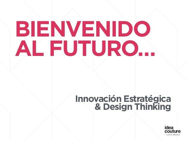 BIENVENIDO AL FUTURO… ! ! Innovación Estratégica & Design Thinking