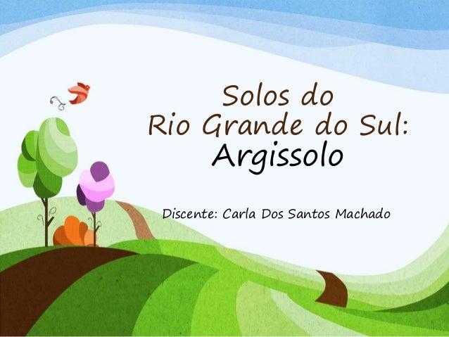 Solos do Rio Grande do Sul: Argissolo Discente: Carla Dos Santos Machado