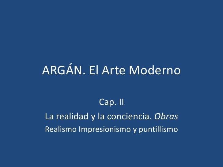 ARGÁN. El Arte Moderno               Cap. IILa realidad y la conciencia. ObrasRealismo Impresionismo y puntillismo