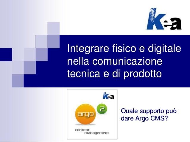 Integrare fisico e digitale nella comunicazione tecnica e di prodotto Quale supporto può dare Argo CMS?