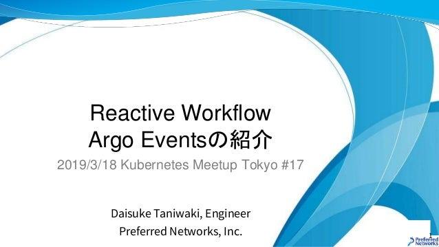 Reactive Workflow Argo Eventsの紹介 Daisuke Taniwaki, Engineer Preferred Networks, Inc. 2019/3/18 Kubernetes Meetup Tokyo #17...