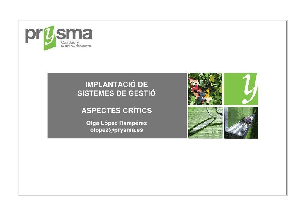 IMPLANTACIÓ DE SISTEMES DE GESTIÓ  ASPECTES CRÍTICS   Olga López Rampérez    olopez@prysma.es