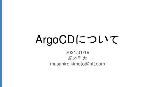 ArgoCDについて 2021/01/19 紀本雅大 masahiro.kimoto@ntt.com