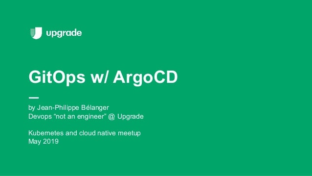 """by Jean-Philippe Bélanger Devops """"not an engineer"""" @ Upgrade Kubernetes and cloud native meetup May 2019 GitOps w/ ArgoCD"""