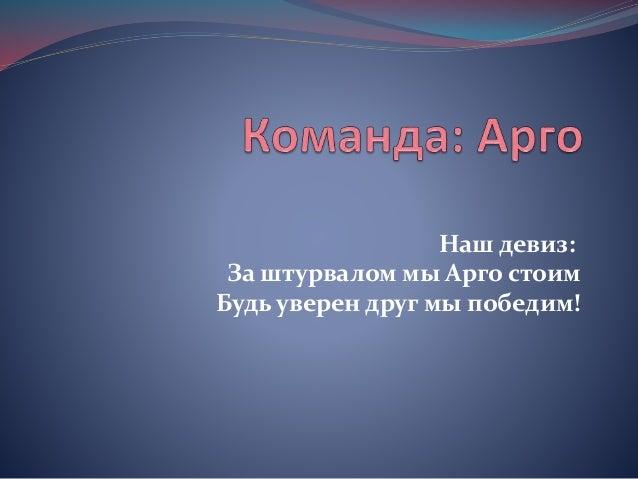 Наш девиз: За штурвалом мы Арго стоим Будь уверен друг мы победим!