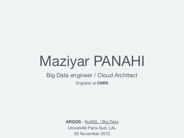 Maziyar PANAHI Big Data engineer / Cloud Architect ARGOS - NoSQL / Big Data  Université Paris-Sud, LAL  25 November 2015 E...