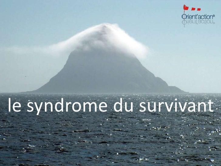 le syndrome du survivant<br />Argos n°7. 3e trim. 2010© 2010 Orient'action – Tous droits réservés<br />