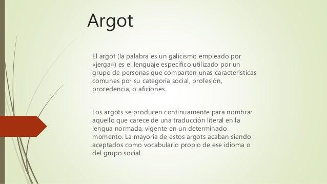 Argot El argot (la palabra es un galicismo empleado por «jerga») es el lenguaje específico utilizado por un grupo de perso...