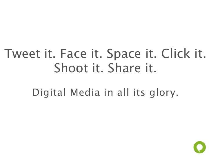 Tweet it. Face it. Space it. Click it.        Shoot it. Share it.     Digital Media in all its glory.