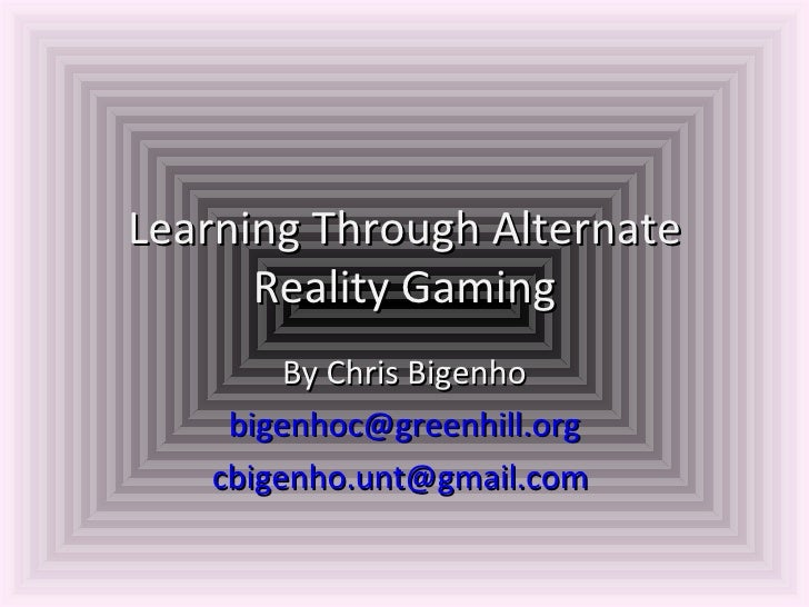 Learning Through Alternate Reality Gaming By Chris Bigenho [email_address] [email_address]