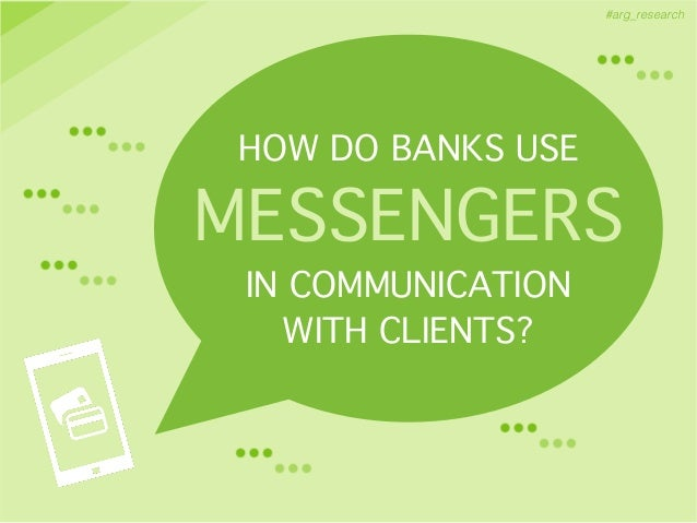 #arg_research HOW DO BANKS USE! MESSENGERS! IN COMMUNICATION ! WITH CLIENTS?