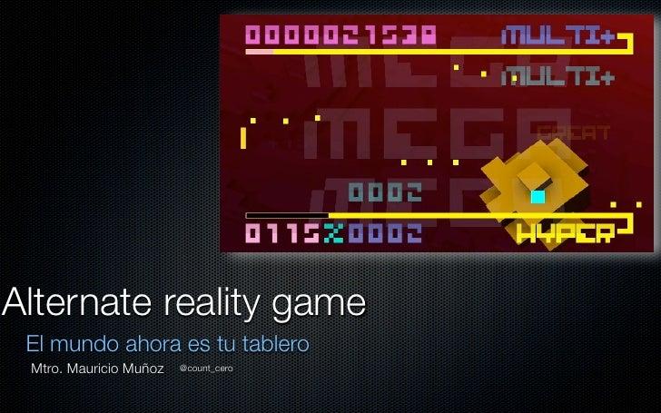 Alternate reality game El mundo ahora es tu tablero Mtro. Mauricio Muñoz   @count_cero