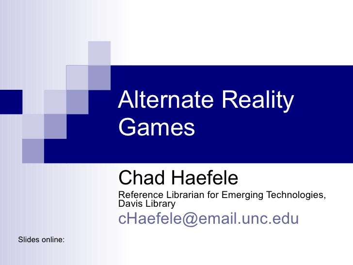 Alternate Reality Games  Chad Haefele Reference Librarian for Emerging Technologies, Davis Library [email_address] Slides ...