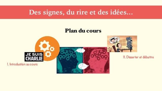 Des signes, du rire et des idées… Plan du cours 1. Introduction au cours 1I. Disserter et débattre