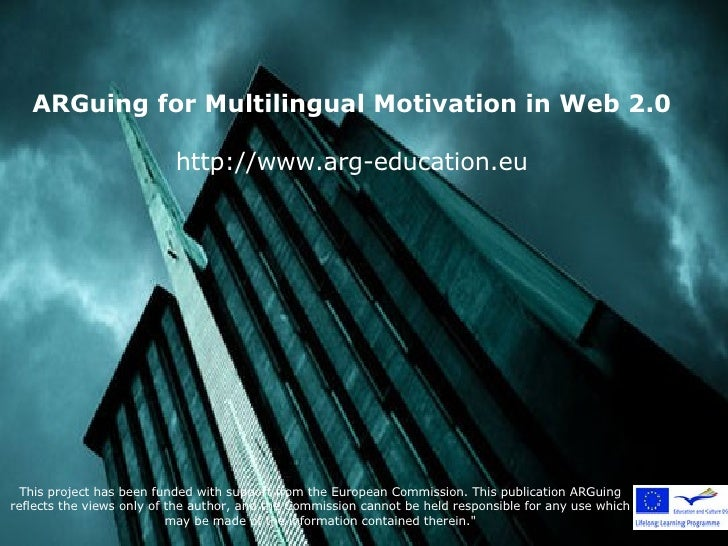ARGuing for Multilingual Motivation in Web 2.0 http://www.arg-education.eu This project has been funded with support from ...