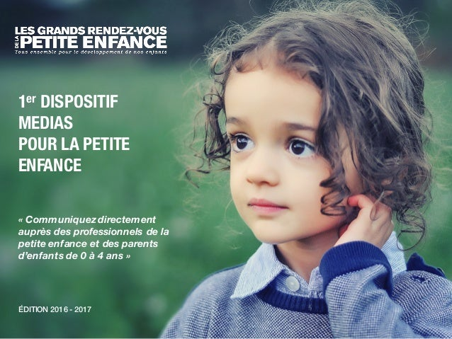 ÉDITION 2016 - 2017 1er DISPOSITIF MEDIAS POUR LA PETITE ENFANCE « Communiquez directement auprès des professionnels de la...