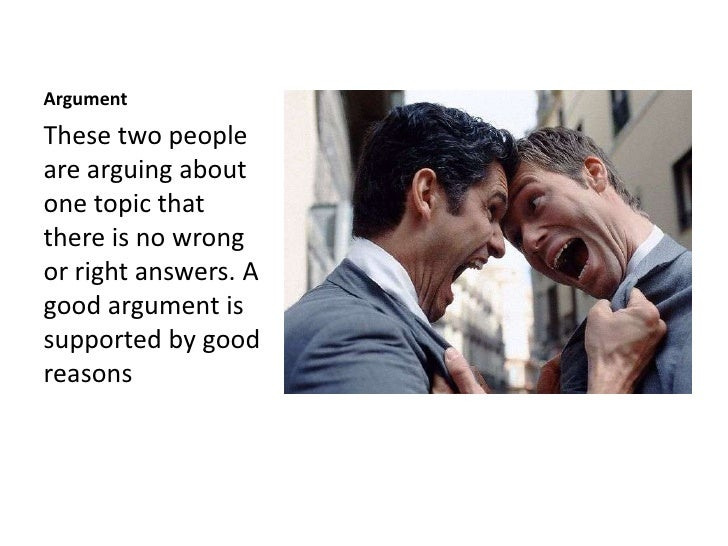 Argument<br />These two people are arguing about one topic that there is no wrong or right answers. A good argument is sup...