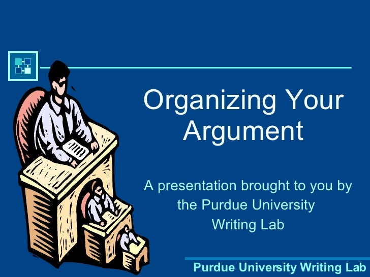 Organizing Your Argument A presentation brought to you by the Purdue University  Writing Lab