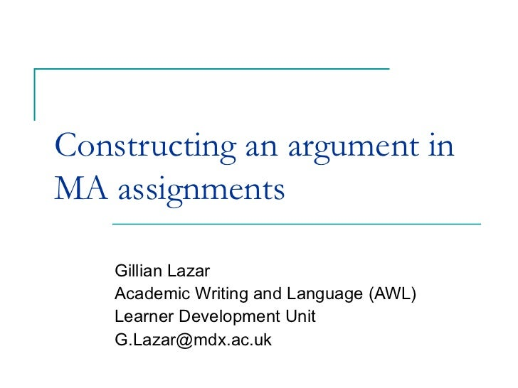 Constructing an argument inMA assignments    Gillian Lazar    Academic Writing and Language (AWL)    Learner Development U...