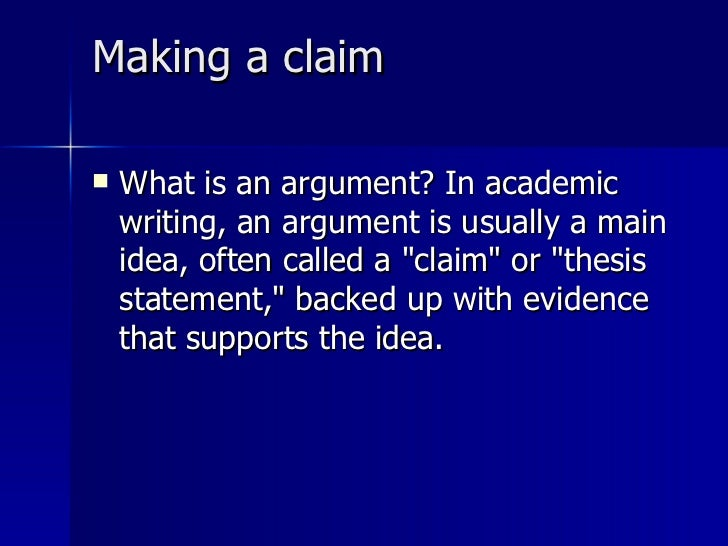Making a claim  <ul><li>What is an argument? In academic writing, an argument is usually a main idea, often called a &quot...