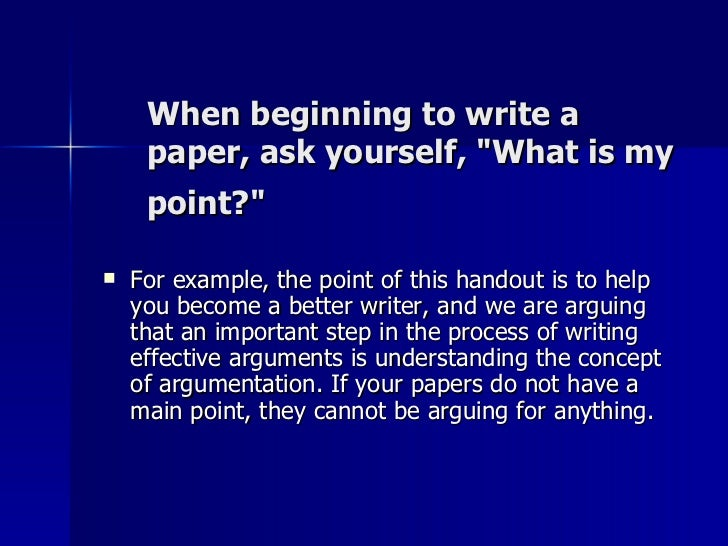 When beginning to write a paper, ask yourself, &quot;What is my point?&quot;   <ul><li>For example, the point of this hand...