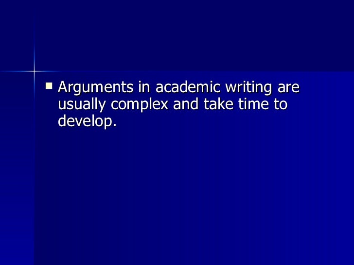 <ul><li>Arguments in academic writing are usually complex and take time to develop.  </li></ul>