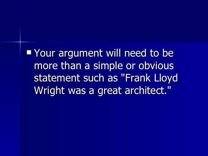 <ul><li>Your argument will need to be more than a simple or obvious statement such as &quot;Frank Lloyd Wright was a great...