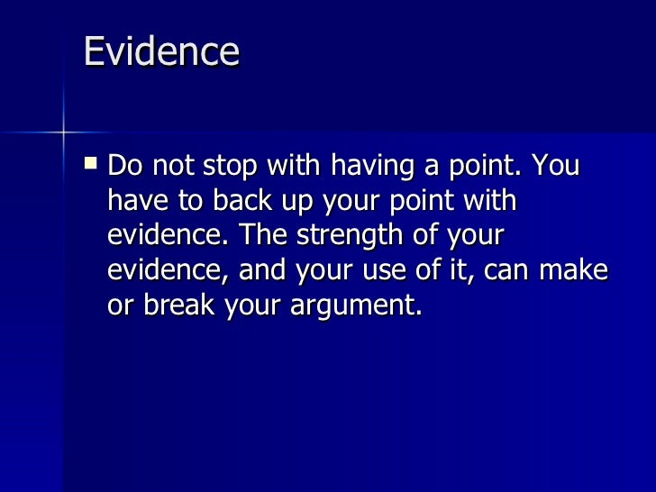 Evidence  <ul><li>Do not stop with having a point. You have to back up your point with evidence. The strength of your evid...