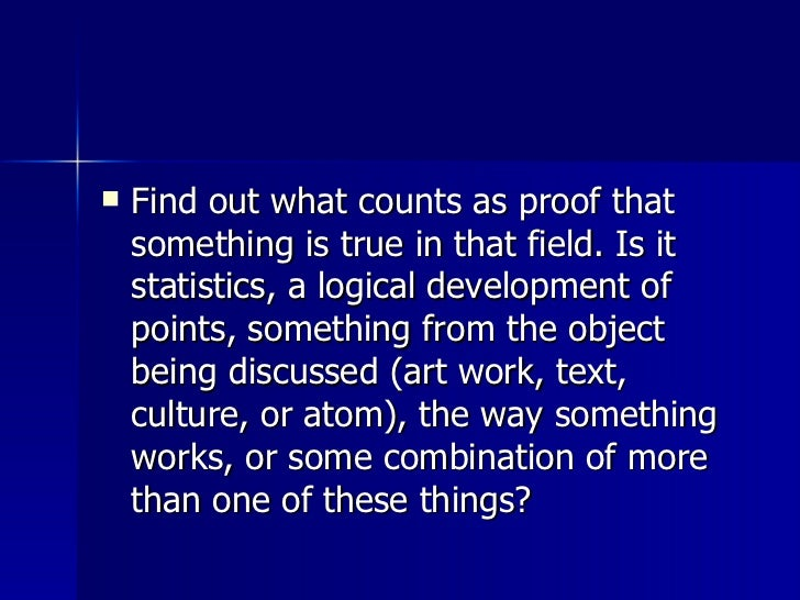<ul><li>Find out what counts as proof that something is true in that field. Is it statistics, a logical development of poi...