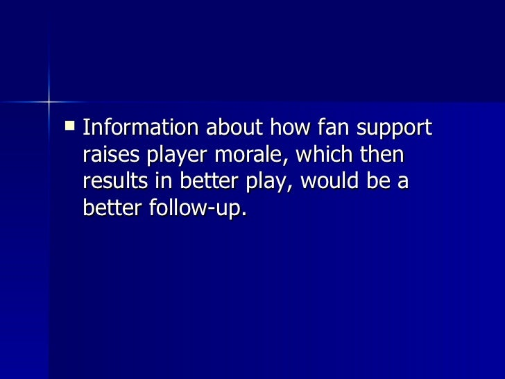 <ul><li>Information about how fan support raises player morale, which then results in better play, would be a better follo...