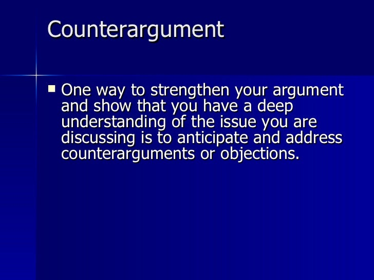 Counterargument <ul><li>One way to strengthen your argument and show that you have a deep understanding of the issue you a...