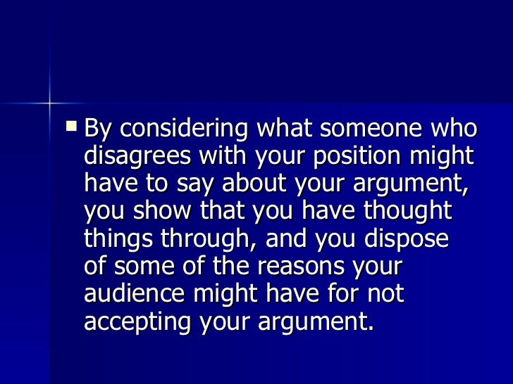 <ul><li>By considering what someone who disagrees with your position might have to say about your argument, you show that ...