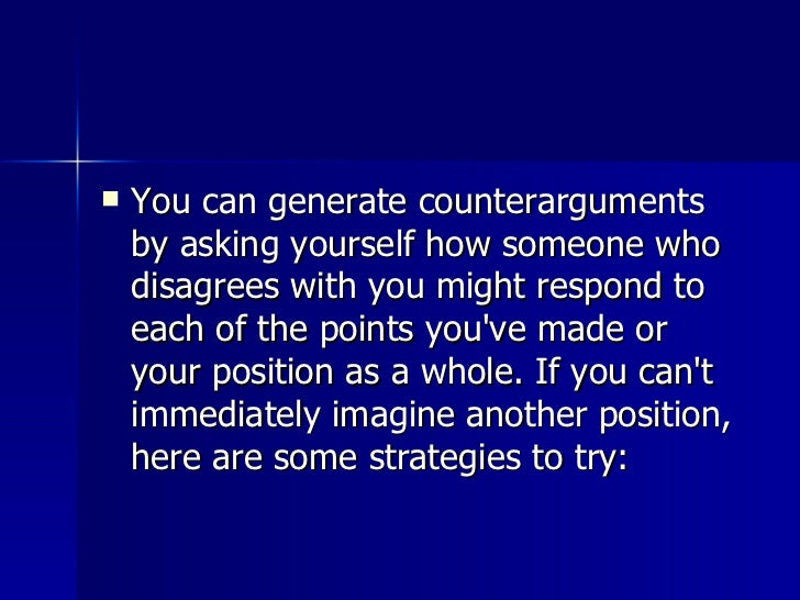 <ul><li>You can generate counterarguments by asking yourself how someone who disagrees with you might respond to each of t...
