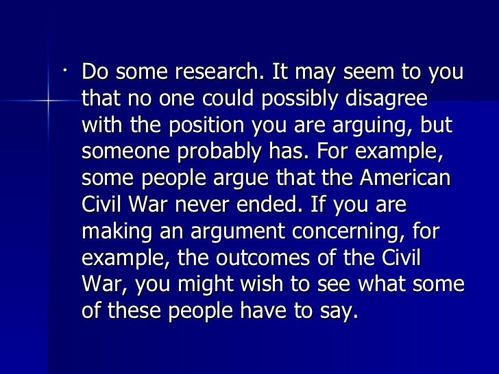 <ul><li>Do some research. It may seem to you that no one could possibly disagree with the position you are arguing, but so...