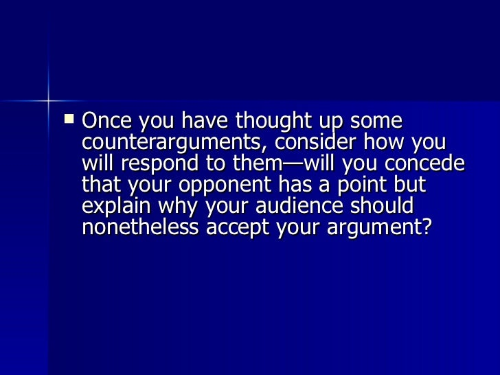 <ul><li>Once you have thought up some counterarguments, consider how you will respond to them—will you concede that your o...
