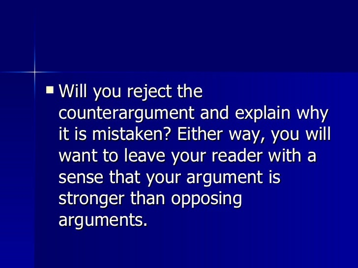 <ul><li>Will you reject the counterargument and explain why it is mistaken? Either way, you will want to leave your reader...