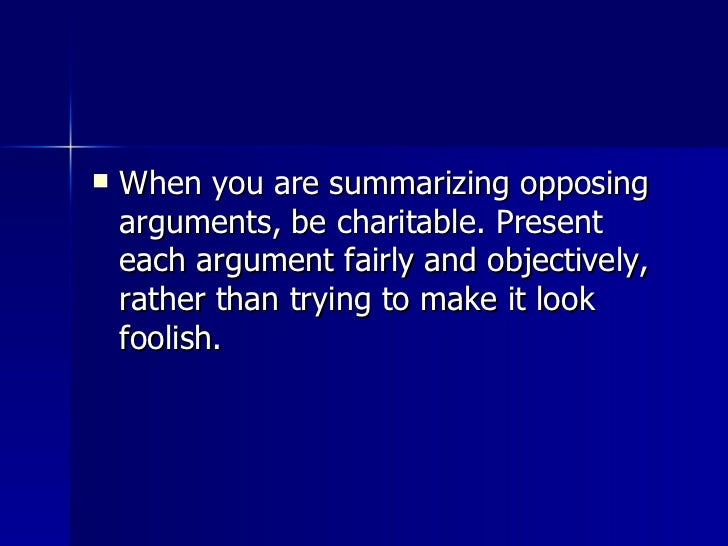 <ul><li>When you are summarizing opposing arguments, be charitable. Present each argument fairly and objectively, rather t...